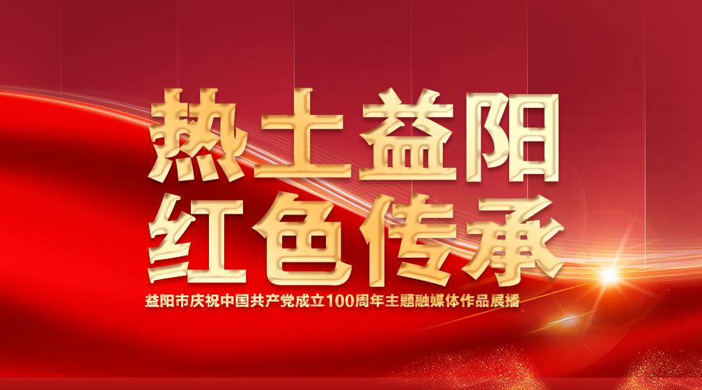 """""""热土益阳 红色传承""""益阳市庆祝中国共产党成立100周年主题融媒体作品展播"""